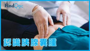 胰腺囊腫會有甚麼症狀?有甚麼檢查和手術方式?